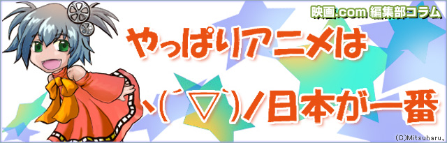 編集部コラム やっぱりアニメはヽ(´▽`)ノ日本が一番